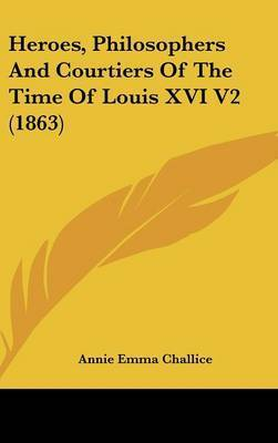 Heroes, Philosophers and Courtiers of the Time of Louis XVI V2 (1863) by Annie Emma Armstrong Challice