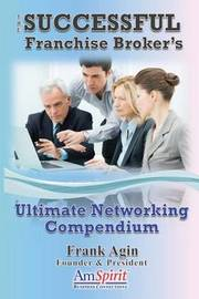 The Successful Franchise Broker's Ultimate Networking Compendium by Frank J Agin