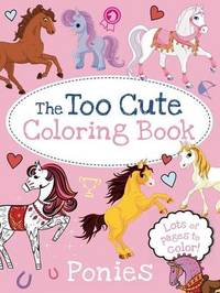 The Too Cute Coloring Book: Ponies by Little Bee Books