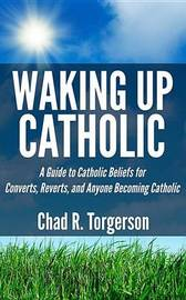 Waking Up Catholic by Chad R Torgerson