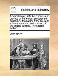 A Critical Inquiry Into the Opinions and Practice of the Ancient Philosophers Concerning the Nature of the Soul and a Future State, and Their Method of the Double Doctrine. the Second Edition, by John Towne