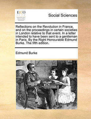 Reflections on the Revolution in France, and on the Proceedings in Certain Societies in London Relative to That Event. in a Letter Intended to Have Been Sent to a Gentleman in Paris. by the Right Honourable Edmund Burke. the Fifth Edition. by Edmund Burke