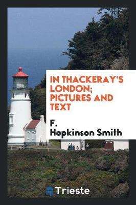 In Thackeray's London; Pictures and Text by F.Hopkinson Smith