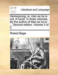 Hermsprong; Or, Man as He Is Not. a Novel. in Three Volumes. by the Author of Man as He Is. ... Second Edition. Volume 3 of 3 by Robert Bage