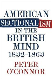 American Sectionalism in the British Mind, 1832-1863 by Peter O'Connor