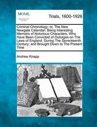 Criminal Chronology; Or, the New Newgate Calendar; Being Interesting Memoirs of Notorious Characters, Who Have Been Convicted of Outrages on the Laws of England, During the Seventeenth Century; And Brought Down to the Present Time by Andrew Knapp