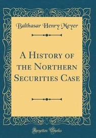 A History of the Northern Securities Case (Classic Reprint) by Balthasar Henry Meyer image