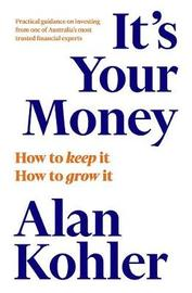 It's Your Money: How banking went rogue, where it is now and how to protect and grow your money by Alan Kohler