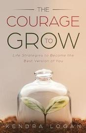 The Courage to Grow by Kendra G Logan image