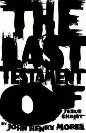 The Last Testament of Jesus Christ by John Henry Morel