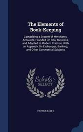 The Elements of Book-Keeping; Comprising a System of Merchants' Accounts, Founded on Real Business, and Adapted to Modern Practice. with an Appendix on Exchanges, Banking, and Other Commercial Subjects .. by P 1756-1842 Kelly