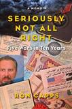 Seriously Not All Right: Five Wars in Ten Years by Ron Capps