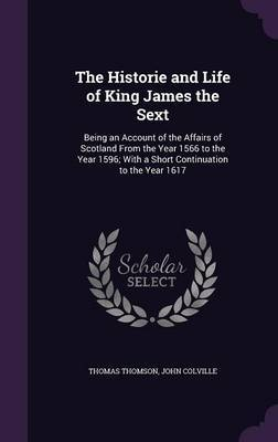 The Historie and Life of King James the Sext by Thomas Thomson