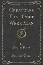 Creatures That Once Were Men (Classic Reprint) by Maxim Gorky