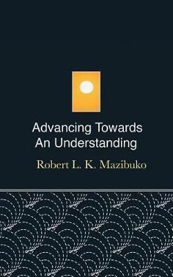 Advancing Towards an Understanding by Robert L K Mazibuko