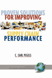 Proven Solutions for Improving Supply Chain Performance by C.Carl Pegels