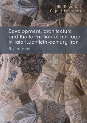 Development, Architecture and the Formation of Heritage in Late-Twentieth Century Iran by Ali Mozaffari