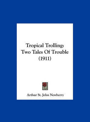 Tropical Trolling: Two Tales of Trouble (1911) by Arthur St John Newberry