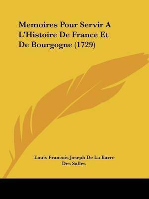 Memoires Pour Servir A L'Histoire De France Et De Bourgogne (1729) by Des Salles