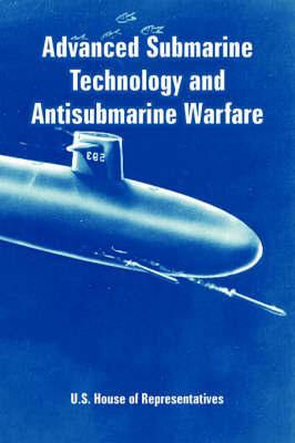 Advanced Submarine Technology and Antisubmarine Warfare by House Of Representatives U S House of Representatives