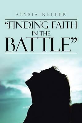 """Finding Faith in the Battle"" by Alysia Keller"