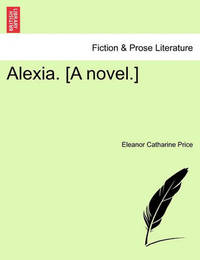 Alexia. [a Novel.] by Eleanor Catharine Price