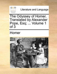The Odyssey of Homer. Translated by Alexander Pope, Esq; ... Volume 1 of 3 by Homer