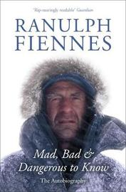 Mad, Bad and Dangerous to Know by Ranulph Fiennes