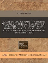 A Late Discourse Made in a Solemn Assembly of Nobles and Learned Men at Montpellier in France by Sir Kenelm Digby, Kt. Touching the Cure of Wounds by the Powder of Sympathy (1664) by Kenelm Digby, Sir