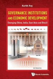 Governance Institutions And Economic Development: Emerging China, India, East Asia And Brazil by Kartik C. Roy