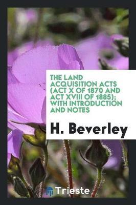 The Land Acquisition Acts (ACT X of 1870 and ACT XVIII of 1885); With Introduction and Notes by H Beverley