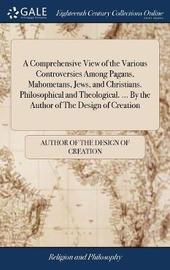 A Comprehensive View of the Various Controversies Among Pagans, Mahometans, Jews, and Christians. Philosophical and Theological. ... by the Author of the Design of Creation by Author of the Design of Creation image