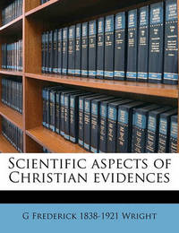 Scientific Aspects of Christian Evidences by G Frederick 1838-1921 Wright