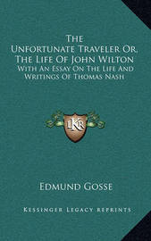 The Unfortunate Traveler Or, the Life of John Wilton: With an Essay on the Life and Writings of Thomas Nash by Edmund Gosse