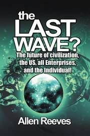 The Last Wave?: The Future of Civilization, the Us, All Enterprises, and the Individual! by Allen Reeves
