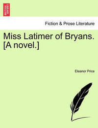 Miss Latimer of Bryans. [A Novel.] by Eleanor Catharine Price