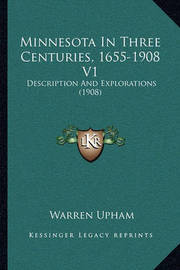 Minnesota in Three Centuries, 1655-1908 V1: Description and Explorations (1908) by Warren Upham
