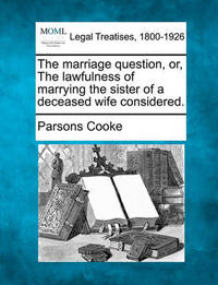 The Marriage Question, Or, the Lawfulness of Marrying the Sister of a Deceased Wife Considered. by Parsons Cooke