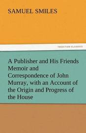 A Publisher and His Friends Memoir and Correspondence of John Murray, with an Account of the Origin and Progress of the House by Samuel Smiles