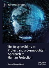 The Responsibility to Protect and a Cosmopolitan Approach to Human Protection by Samuel James Wyatt