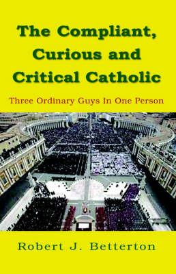 The Compliant, Curious & Critical Catholic by Robert J Betterton
