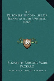 The Prisoners' Hidden Life or Insane Asylums Unveiled (1868) by Elizabeth Parsons Ware Packard