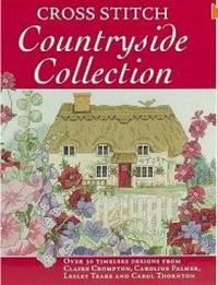 Cross Stitch Countryside Collection: 30 Timeless Designs from Claire Crompton, Caroline Palmer, Lesley Teare and Carol Thornton by Various ~ image