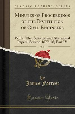 Minutes of Proceedings of the Institution of Civil Engineers, Vol. 54 by James Forrest
