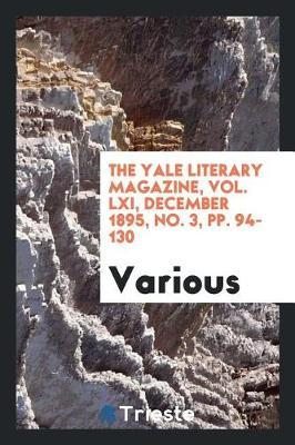 The Yale Literary Magazine, Vol. LXI, December 1895, No. 3, Pp. 94-130 by Various ~
