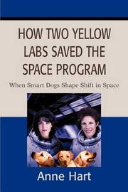 How Two Yellow Labs Saved the Space Program: When Smart Dogs Shape Shift in Space by Anne Hart image