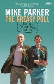 Greasy Poll, The - Diary of a Controversial Election by Mike Parker
