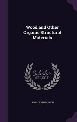 Wood and Other Organic Structural Materials by Charles Henry Snow