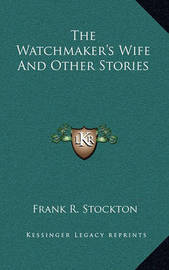 The Watchmaker's Wife and Other Stories by Frank .R.Stockton