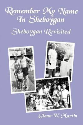 Remember My Name in Sheboygan - Sheboygan Revisited: More Stories about Growing Up in Sheboygan by Glenn W Martin